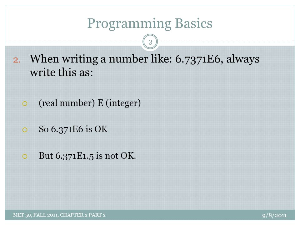 Programming Basics 2. When writing a number like: 6.7371E6, always write this as:  (real number) E (integer)  So 6.371E6 is OK  But 6.371E1.5 is no