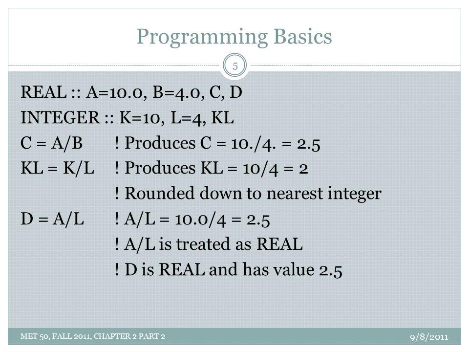 Programming Basics REAL :: A=10.0, B=4.0, C, D INTEGER :: K=10, L=4, KL C = A/B ! Produces C = 10./4. = 2.5 KL = K/L! Produces KL = 10/4 = 2 ! Rounded