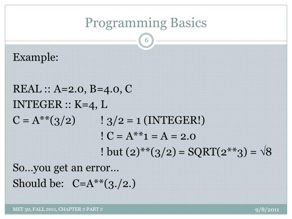 Programming Basics Example: REAL :: A=2.0, B=4.0, C INTEGER :: K=4, L C = A**(3/2) ! 3/2 = 1 (INTEGER!) ! C = A**1 = A = 2.0 ! but (2)**(3/2) = SQRT(2