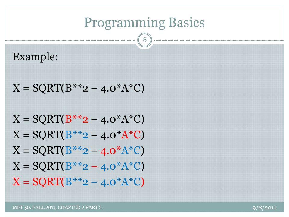 Programming Basics Example: X = SQRT(B**2 – 4.0*A*C) 9/8/2011 8 MET 50, FALL 2011, CHAPTER 2 PART 2