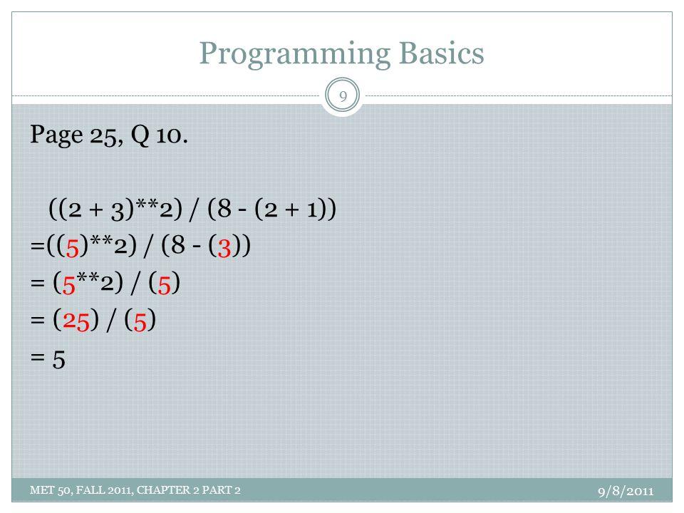 Programming Basics Page 25, Q 10. ((2 + 3)**2) / (8 - (2 + 1)) =((5)**2) / (8 - (3)) = (5**2) / (5) = (25) / (5) = 5 9/8/2011 9 MET 50, FALL 2011, CHA