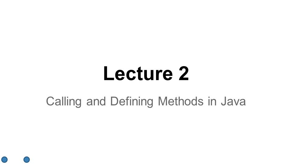 Lecture 2 Calling and Defining Methods in Java