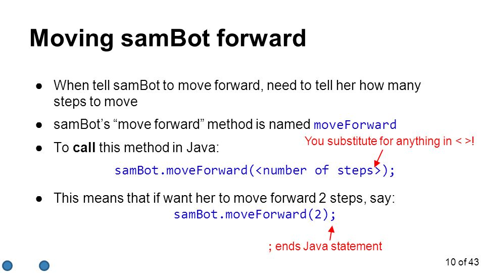 "Moving samBot forward ●When tell samBot to move forward, need to tell her how many steps to move ●samBot's ""move forward"" method is named moveForward"