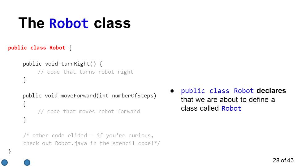 The Robot class public class Robot { public void turnRight() { // code that turns robot right } public void moveForward(int numberOfSteps) { // code that moves robot forward } /* other code elided-- if you're curious, check out Robot.java in the stencil code!*/ } ● public class Robot declares that we are about to define a class called Robot 28 of 43