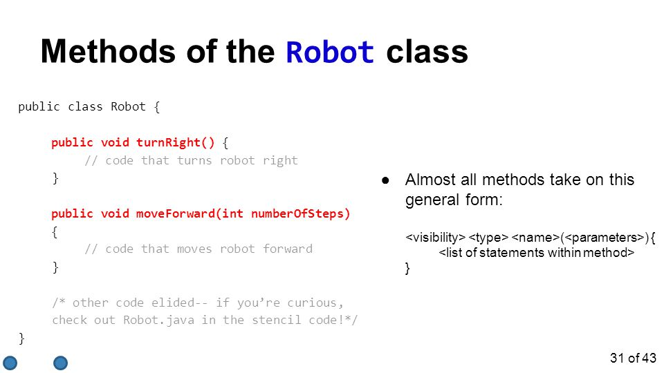 ●Almost all methods take on this general form: ( ) { } public class Robot { public void turnRight() { // code that turns robot right } public void mov