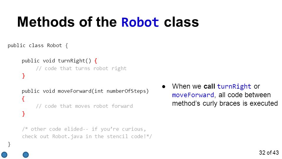 ●When we call turnRight or moveForward, all code between method's curly braces is executed public class Robot { public void turnRight() { // code that turns robot right } public void moveForward(int numberOfSteps) { // code that moves robot forward } /* other code elided-- if you're curious, check out Robot.java in the stencil code!*/ } Methods of the Robot class 32 of 43
