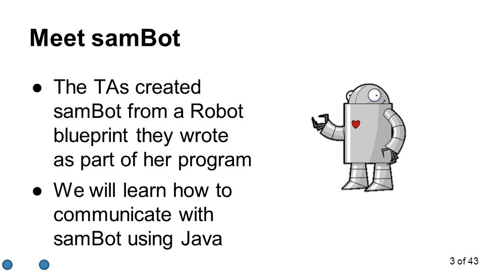 ●The TAs created samBot from a Robot blueprint they wrote as part of her program ●We will learn how to communicate with samBot using Java Meet samBot 3 of 43