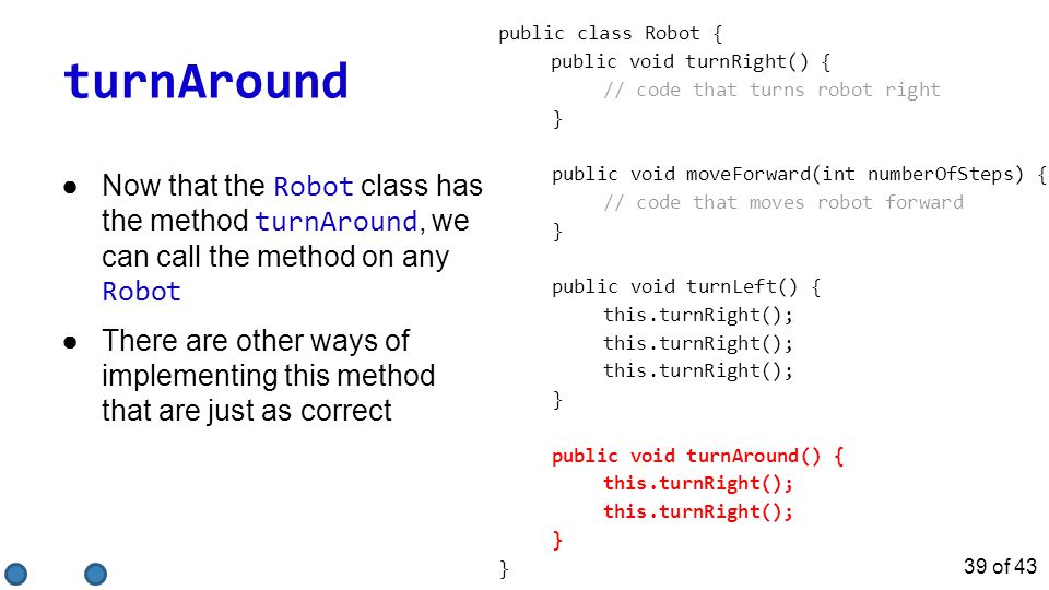 turnAround public class Robot { public void turnRight() { // code that turns robot right } public void moveForward(int numberOfSteps) { // code that m