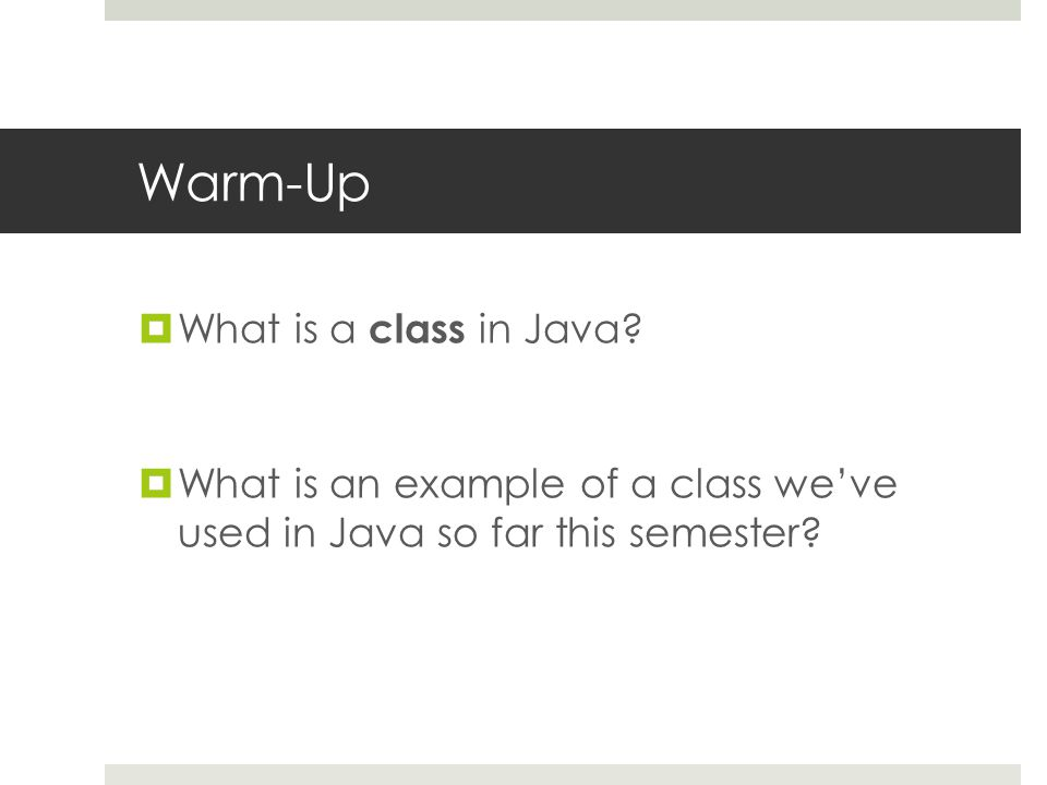 Warm-Up  What is a class in Java.
