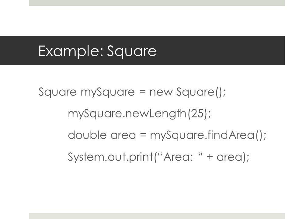 Example: Square Square mySquare = new Square(); mySquare.newLength(25); double area = mySquare.findArea(); System.out.print( Area: + area);