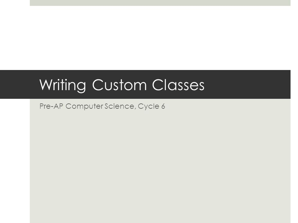 Writing Custom Classes Pre-AP Computer Science, Cycle 6