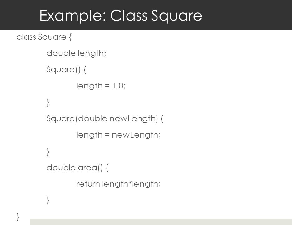Example: Class Square class Square { double length; Square() { length = 1.0; } Square(double newLength) { length = newLength; } double area() { return length*length; }