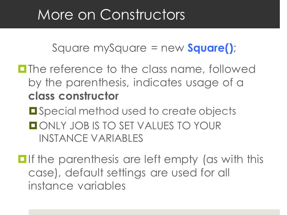 More on Constructors Square mySquare = new Square() ;  The reference to the class name, followed by the parenthesis, indicates usage of a class constructor  Special method used to create objects  ONLY JOB IS TO SET VALUES TO YOUR INSTANCE VARIABLES  If the parenthesis are left empty (as with this case), default settings are used for all instance variables