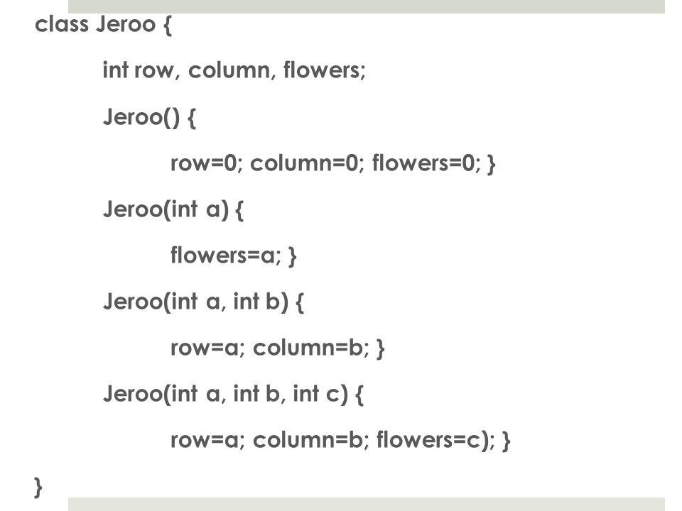 class Jeroo { int row, column, flowers; Jeroo() { row=0; column=0; flowers=0; } Jeroo(int a) { flowers=a; } Jeroo(int a, int b) { row=a; column=b; } Jeroo(int a, int b, int c) { row=a; column=b; flowers=c); } }