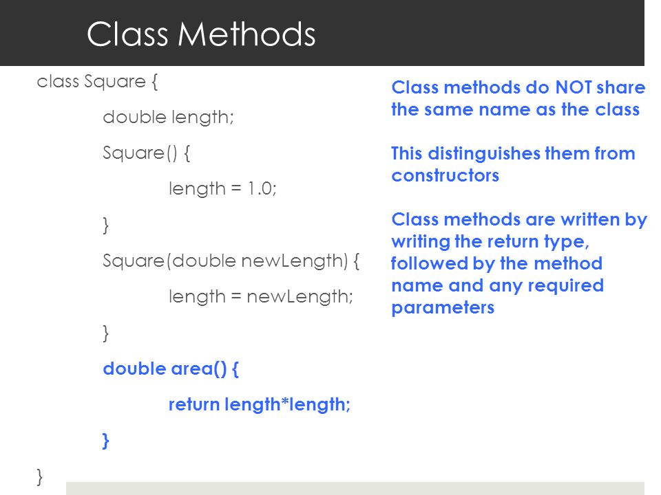 Class Methods class Square { double length; Square() { length = 1.0; } Square(double newLength) { length = newLength; } double area() { return length*length; } Class methods do NOT share the same name as the class This distinguishes them from constructors Class methods are written by writing the return type, followed by the method name and any required parameters