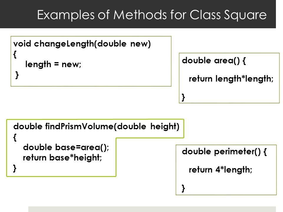 Examples of Methods for Class Square double area() { return length*length; } double perimeter() { return 4*length; } void changeLength(double new) { length = new; } double findPrismVolume(double height) { double base=area(); return base*height; }