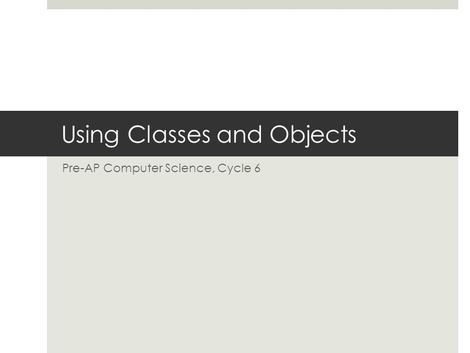 Using Classes and Objects Pre-AP Computer Science, Cycle 6
