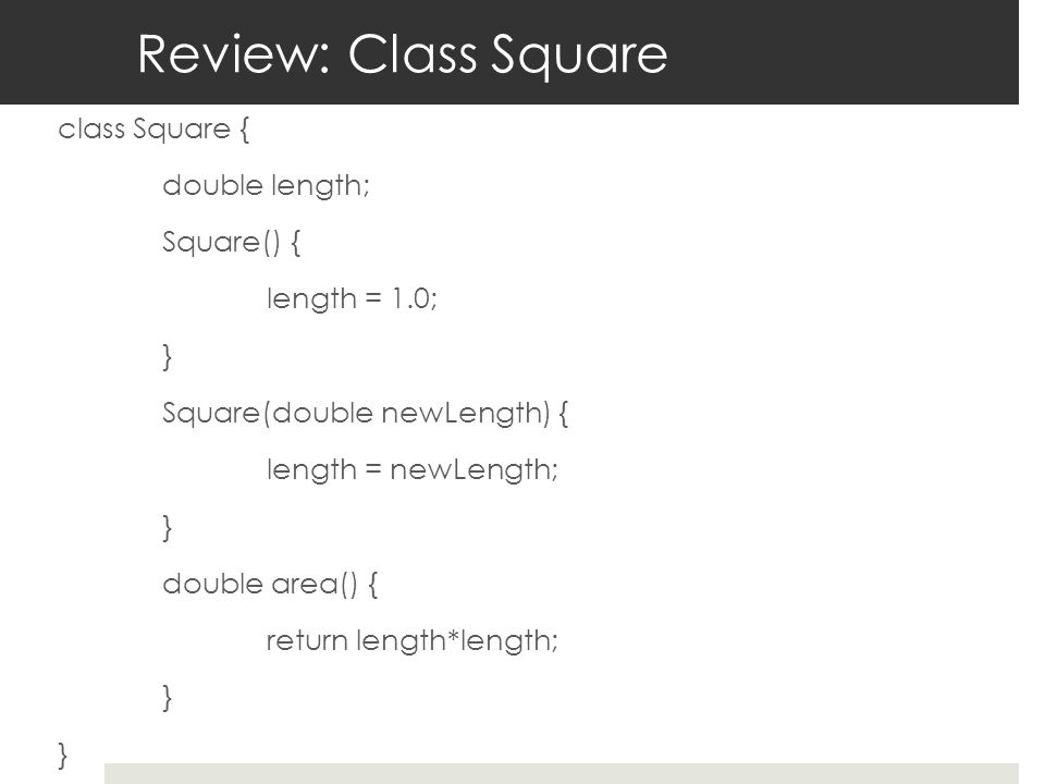 Review: Class Square class Square { double length; Square() { length = 1.0; } Square(double newLength) { length = newLength; } double area() { return length*length; }