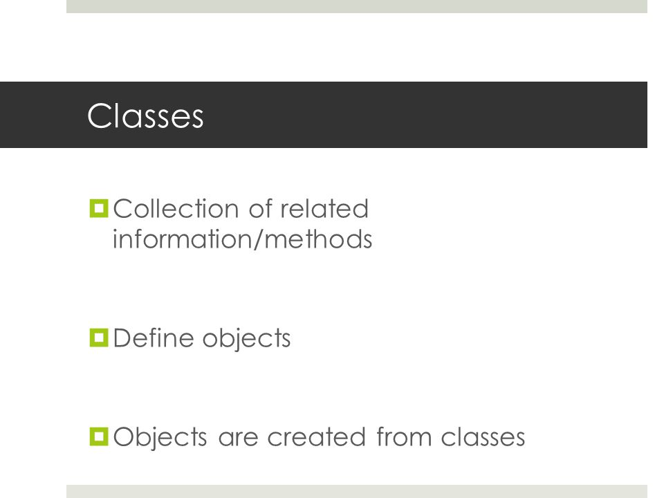 Classes  Collection of related information/methods  Define objects  Objects are created from classes