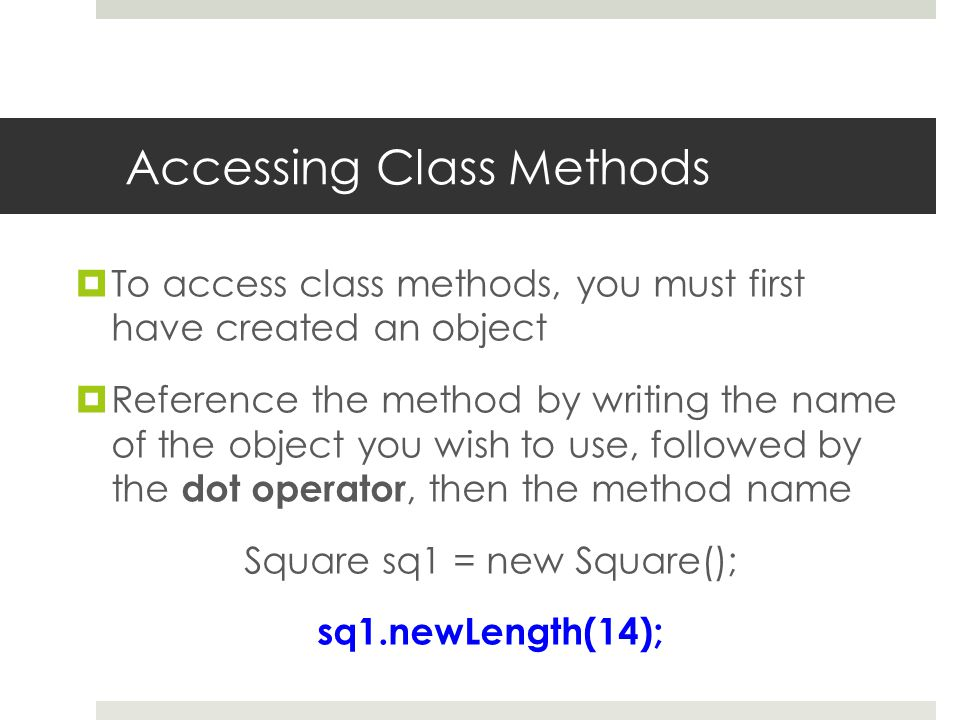Accessing Class Methods  To access class methods, you must first have created an object  Reference the method by writing the name of the object you wish to use, followed by the dot operator, then the method name Square sq1 = new Square(); sq1.newLength(14);
