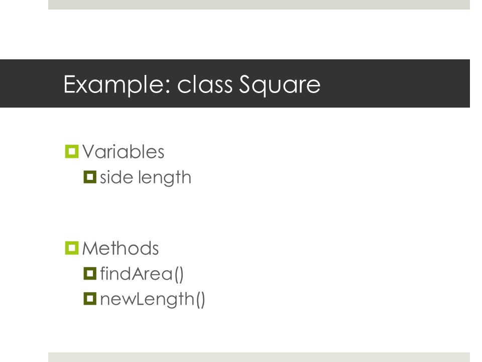 Example: class Square  Variables  side length  Methods  findArea()  newLength()