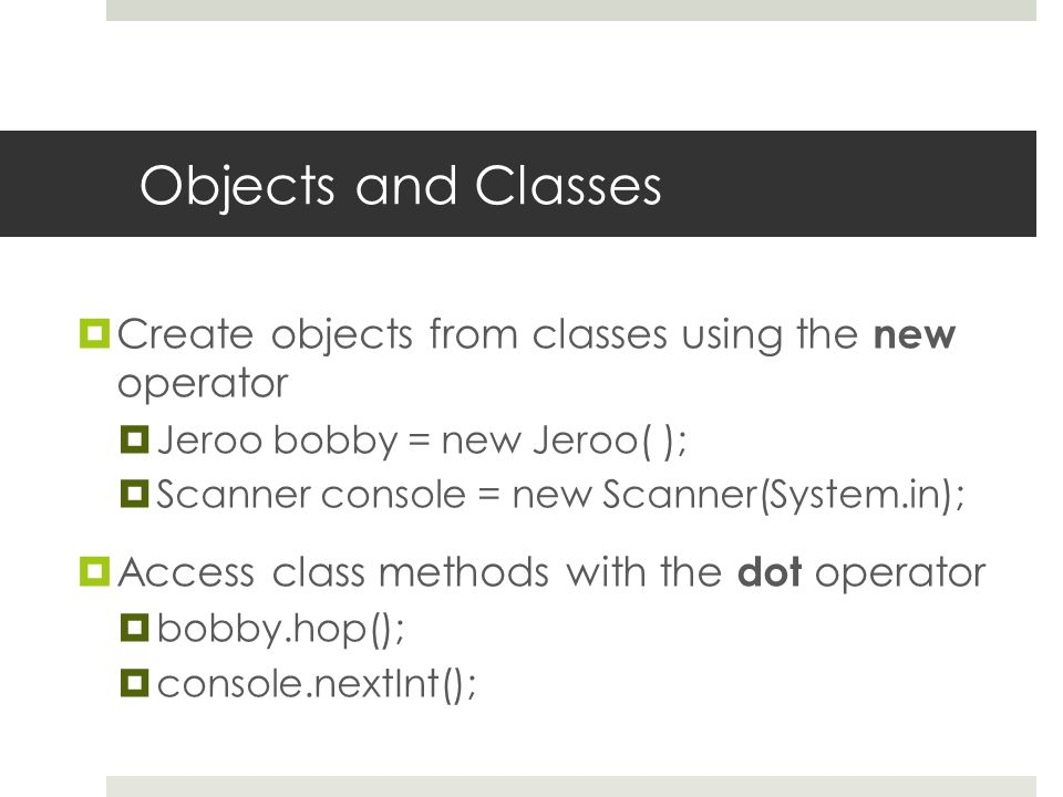 Objects and Classes  Create objects from classes using the new operator  Jeroo bobby = new Jeroo( );  Scanner console = new Scanner(System.in);  Access class methods with the dot operator  bobby.hop();  console.nextInt();