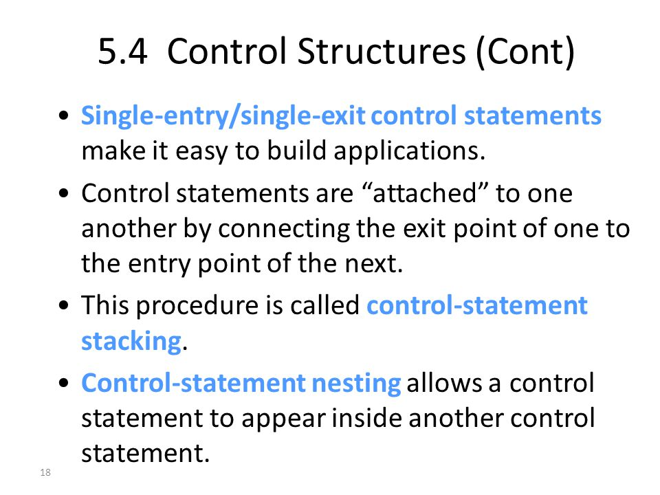 18 5.4 Control Structures (Cont) Single-entry/single-exit control statements make it easy to build applications.