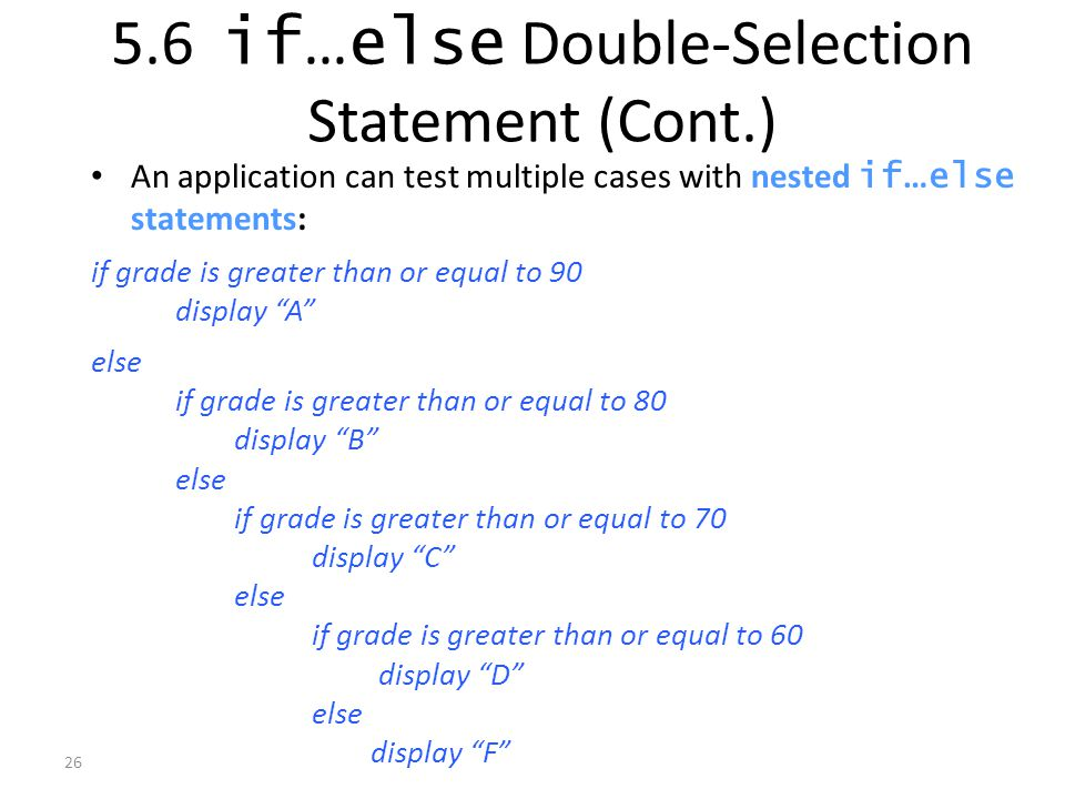 26 An application can test multiple cases with nested if … else statements: if grade is greater than or equal to 90 display A else if grade is greater than or equal to 80 display B else if grade is greater than or equal to 70 display C else if grade is greater than or equal to 60 display D else display F 5.6 if … else Double-Selection Statement (Cont.)