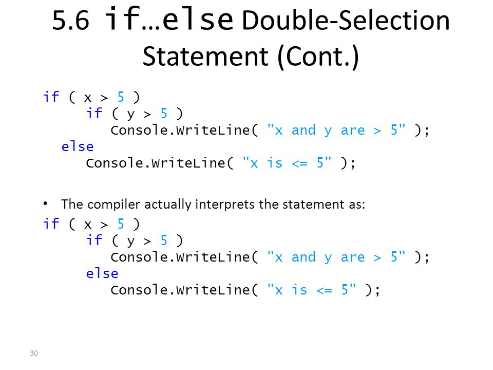 30 if ( x > 5 ) if ( y > 5 ) Console.WriteLine( x and y are > 5 ); else Console.WriteLine( x is <= 5 ); The compiler actually interprets the statement as: if ( x > 5 ) if ( y > 5 ) Console.WriteLine( x and y are > 5 ); else Console.WriteLine( x is <= 5 ); 5.6 if … else Double-Selection Statement (Cont.)