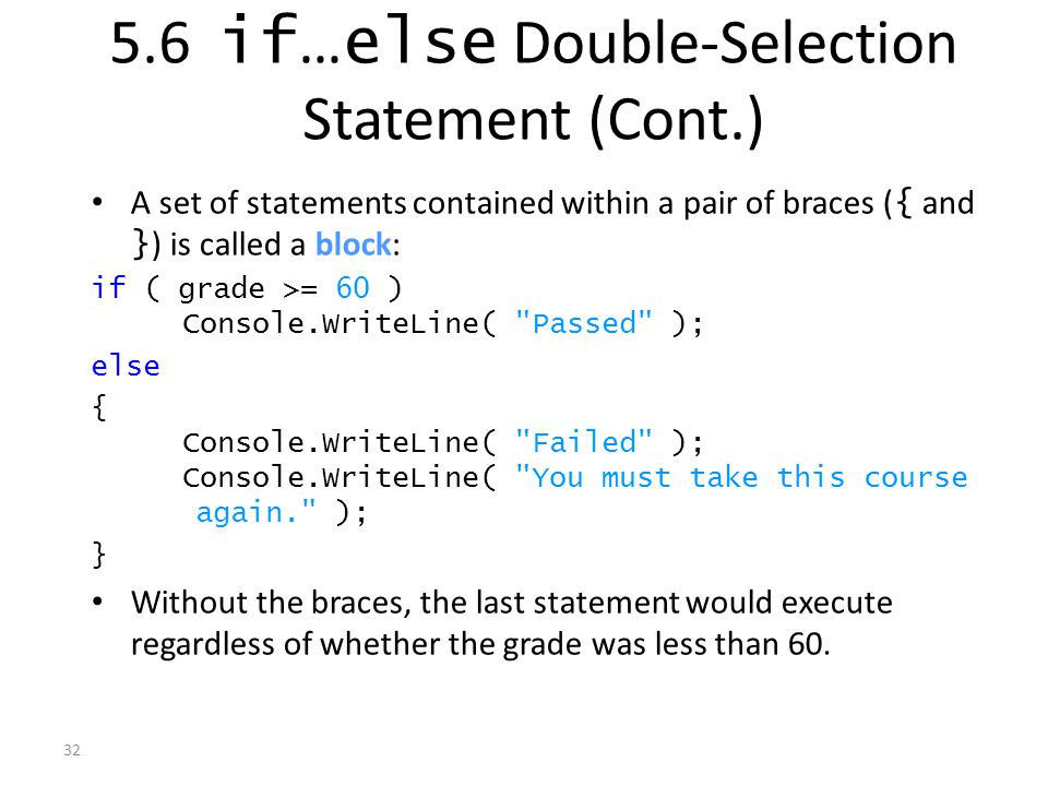 32 A set of statements contained within a pair of braces ( { and } ) is called a block: if ( grade >= 60 ) Console.WriteLine( Passed ); else { Console.WriteLine( Failed ); Console.WriteLine( You must take this course again. ); } Without the braces, the last statement would execute regardless of whether the grade was less than 60.