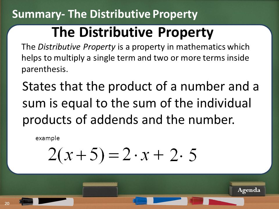 20 Agenda The Distributive Property The Distributive Property is a property in mathematics which helps to multiply a single term and two or more terms inside parenthesis.