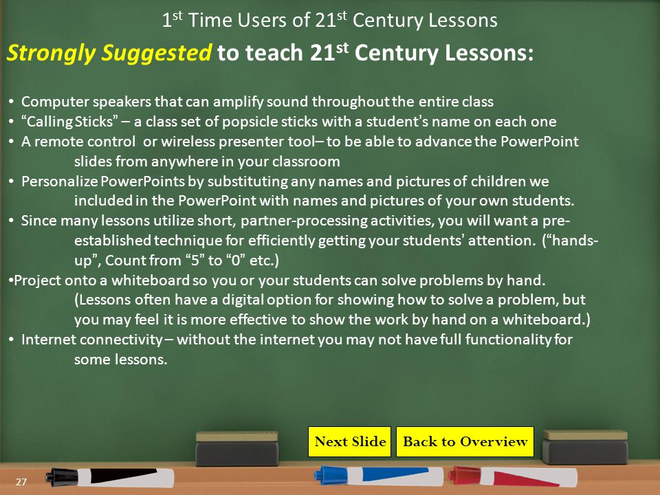 27 1 st Time Users of 21 st Century Lessons Computer speakers that can amplify sound throughout the entire class Calling Sticks – a class set of popsicle sticks with a student's name on each one A remote control or wireless presenter tool– to be able to advance the PowerPoint slides from anywhere in your classroom Personalize PowerPoints by substituting any names and pictures of children we included in the PowerPoint with names and pictures of your own students.