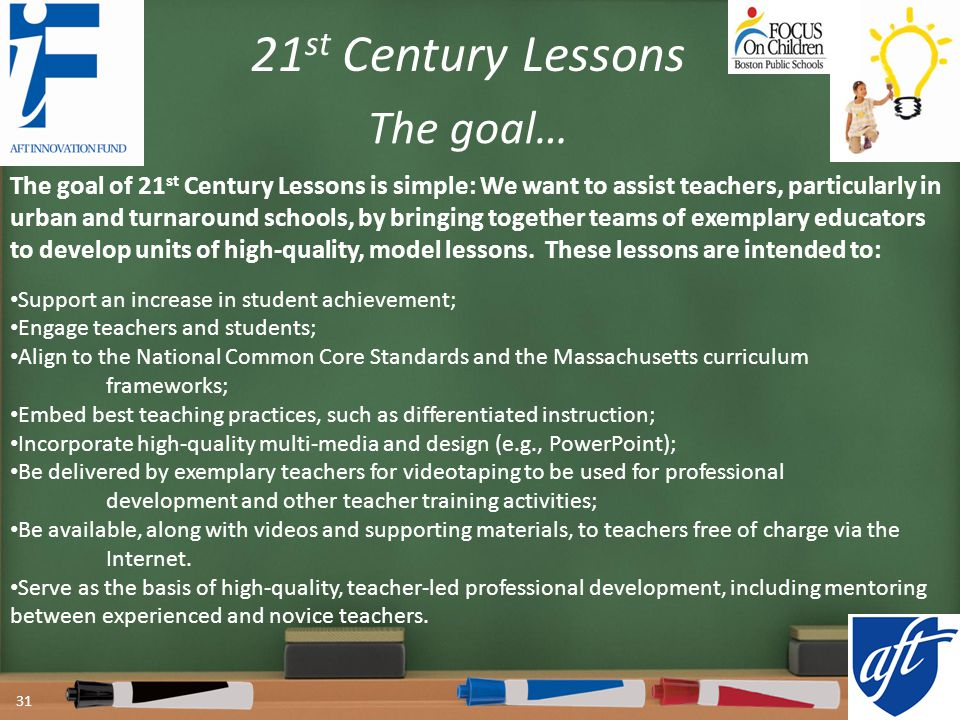 The goal of 21 st Century Lessons is simple: We want to assist teachers, particularly in urban and turnaround schools, by bringing together teams of exemplary educators to develop units of high-quality, model lessons.
