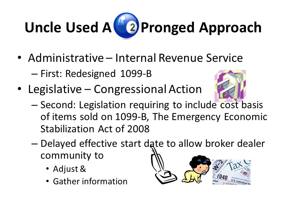 Uncle Used A Pronged Approach Administrative – Internal Revenue Service – First: Redesigned 1099-B Legislative – Congressional Action – Second: Legisl
