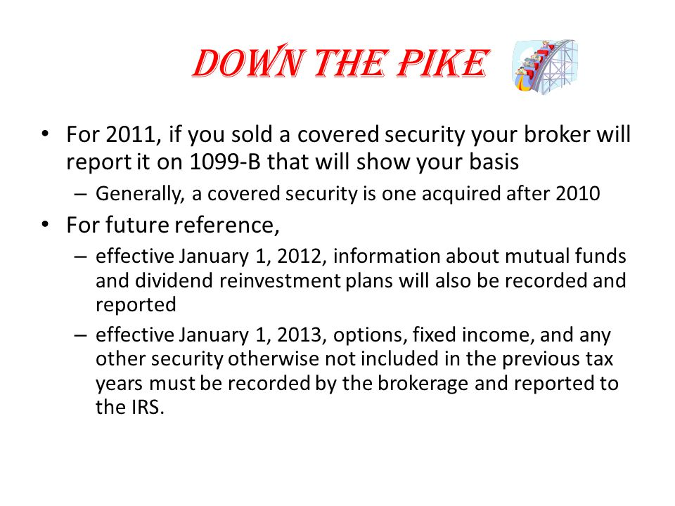 Down the Pike For 2011, if you sold a covered security your broker will report it on 1099-B that will show your basis – Generally, a covered security