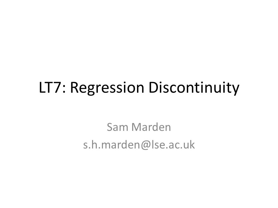 LT7: Regression Discontinuity Sam Marden s.h.marden@lse.ac.uk