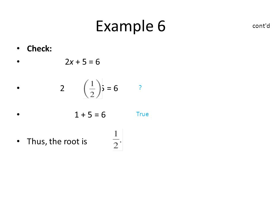 Check: 2x + 5 = 6 2 + 5 = 6 1 + 5 = 6 Thus, the root is Example 6 True cont d
