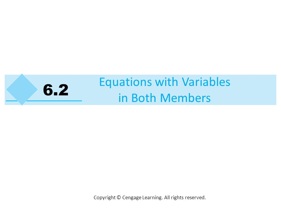 Copyright © Cengage Learning. All rights reserved. Equations with Variables in Both Members 6.2
