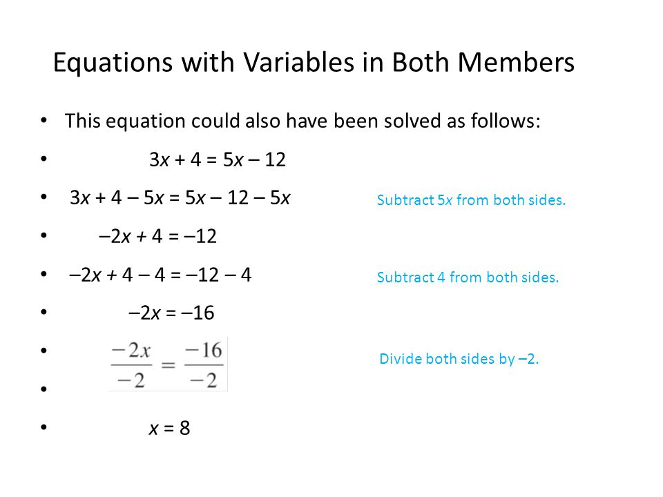 This equation could also have been solved as follows: 3x + 4 = 5x – 12 3x + 4 – 5x = 5x – 12 – 5x –2x + 4 = –12 –2x + 4 – 4 = –12 – 4 –2x = –16 x = 8 Equations with Variables in Both Members Subtract 5x from both sides.