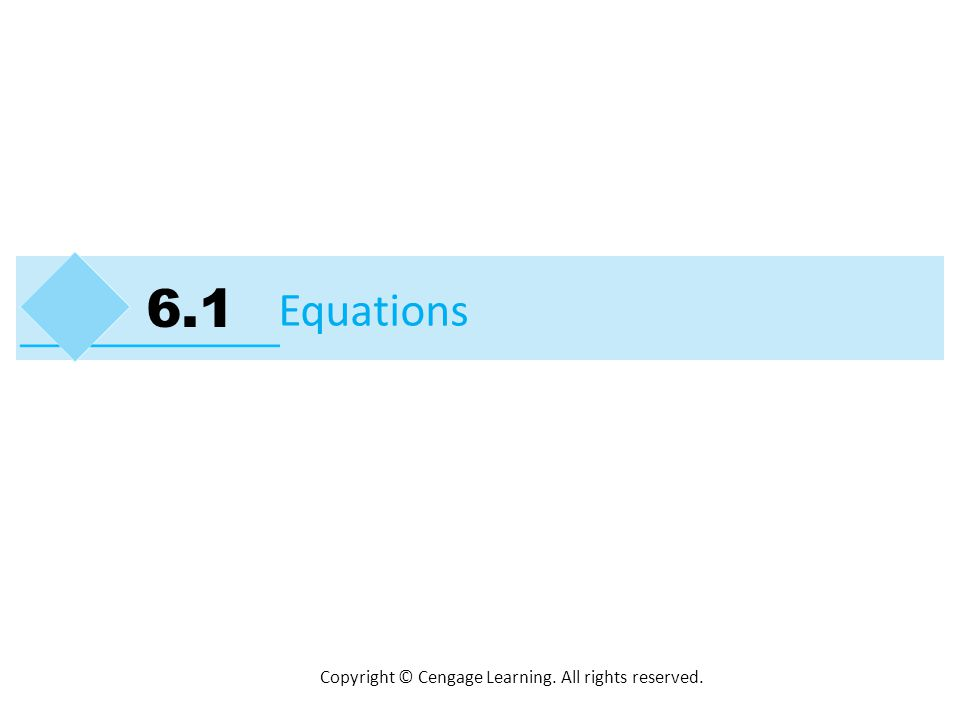 Copyright © Cengage Learning. All rights reserved. Equations 6.1