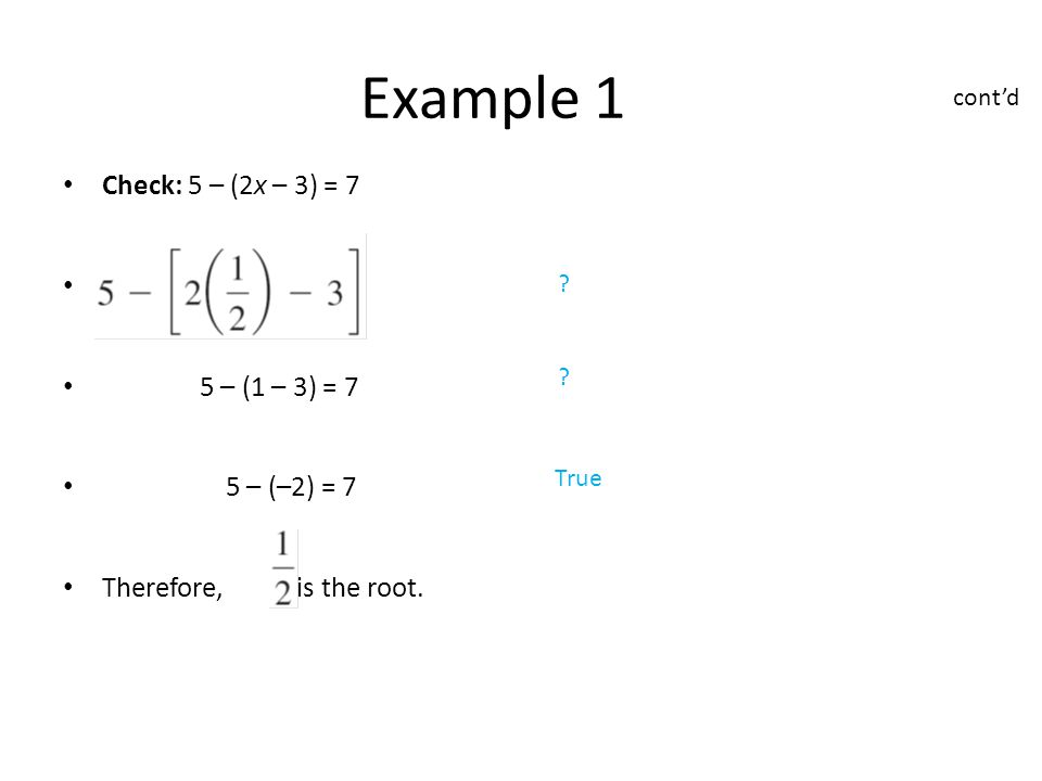 Check: 5 – (2x – 3) = 7 = 7 5 – (1 – 3) = 7 5 – (–2) = 7 Therefore, is the root.