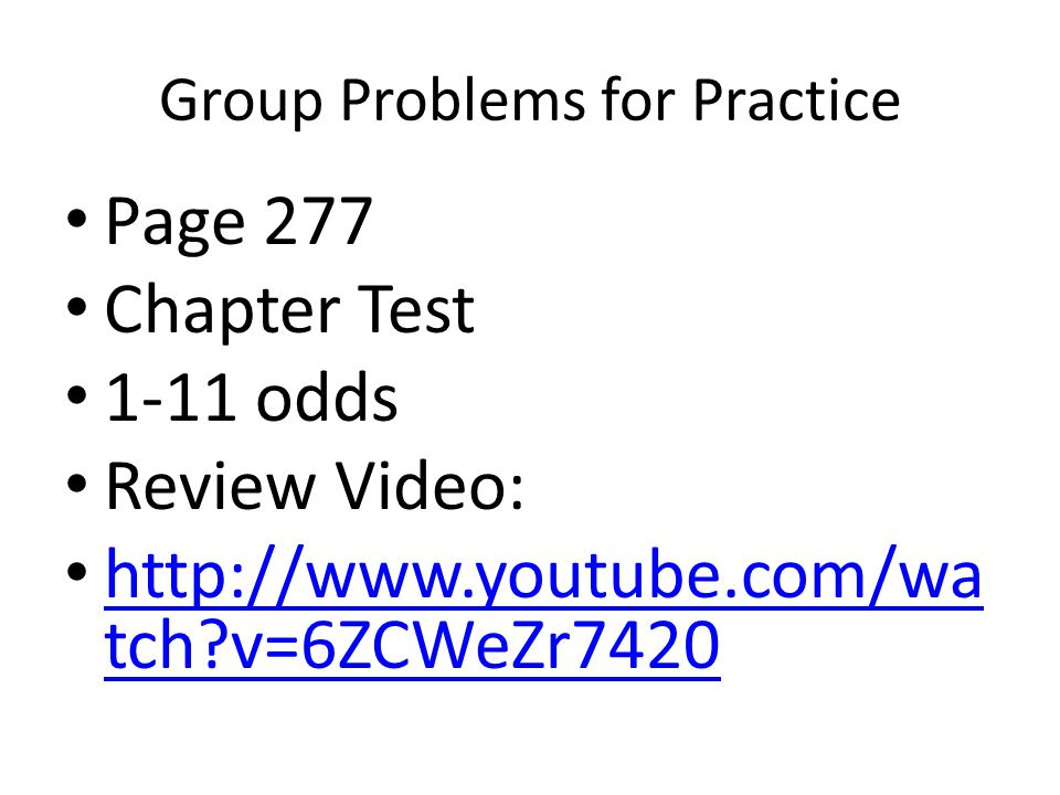 Group Problems for Practice Page 277 Chapter Test 1-11 odds Review Video: http://www.youtube.com/wa tch v=6ZCWeZr7420 http://www.youtube.com/wa tch v=6ZCWeZr7420