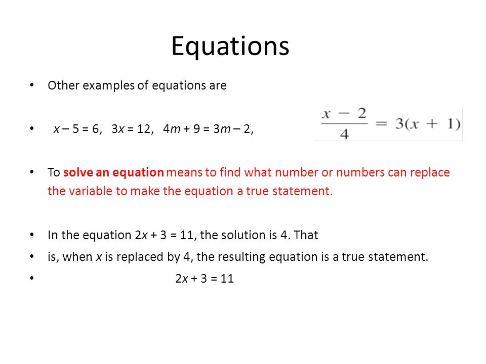 Other examples of equations are x – 5 = 6, 3x = 12, 4m + 9 = 3m – 2, To solve an equation means to find what number or numbers can replace the variable to make the equation a true statement.