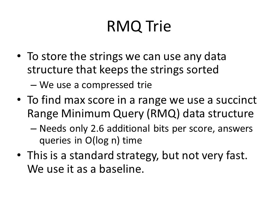 RMQ Trie To store the strings we can use any data structure that keeps the strings sorted – We use a compressed trie To find max score in a range we use a succinct Range Minimum Query (RMQ) data structure – Needs only 2.6 additional bits per score, answers queries in O(log n) time This is a standard strategy, but not very fast.