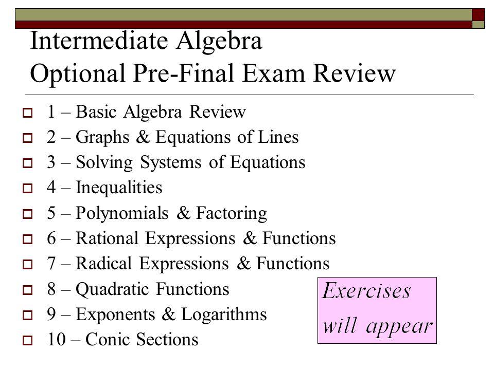 Intermediate Algebra Optional Pre-Final Exam Review  1 – Basic Algebra Review  2 – Graphs & Equations of Lines  3 – Solving Systems of Equations 