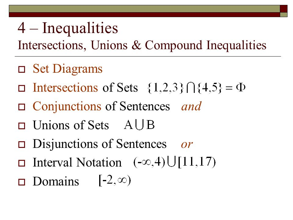 4 – Inequalities Intersections, Unions & Compound Inequalities  Set Diagrams  Intersections of Sets  Conjunctions of Sentences and  Unions of Sets