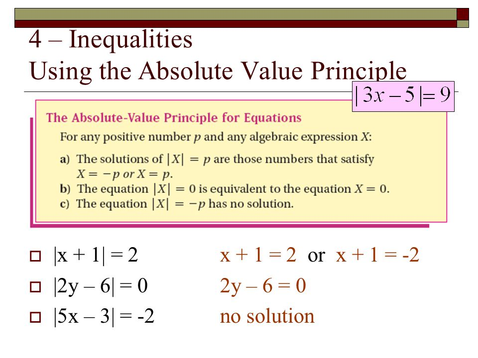 4 – Inequalities Using the Absolute Value Principle  |x + 1| = 2x + 1 = 2 or x + 1 = -2  |2y – 6| = 02y – 6 = 0  |5x – 3| = -2 no solution