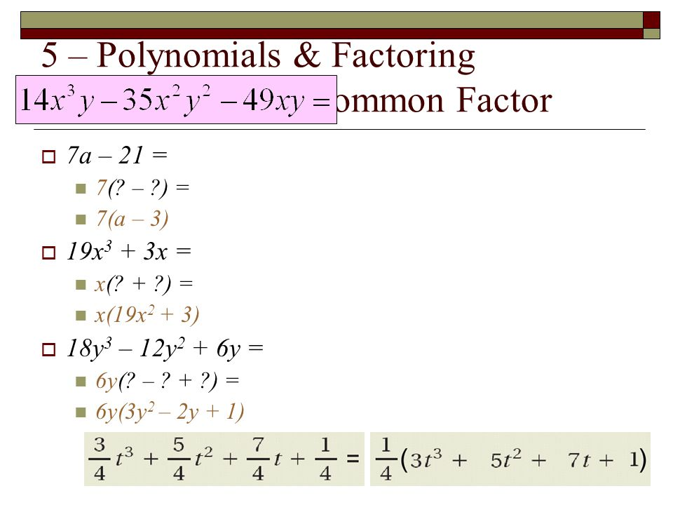 5 – Polynomials & Factoring Find the Greatest Common Factor  7a – 21 = 7(? – ?) = 7(a – 3)  19x 3 + 3x = x(? + ?) = x(19x 2 + 3)  18y 3 – 12y 2 + 6