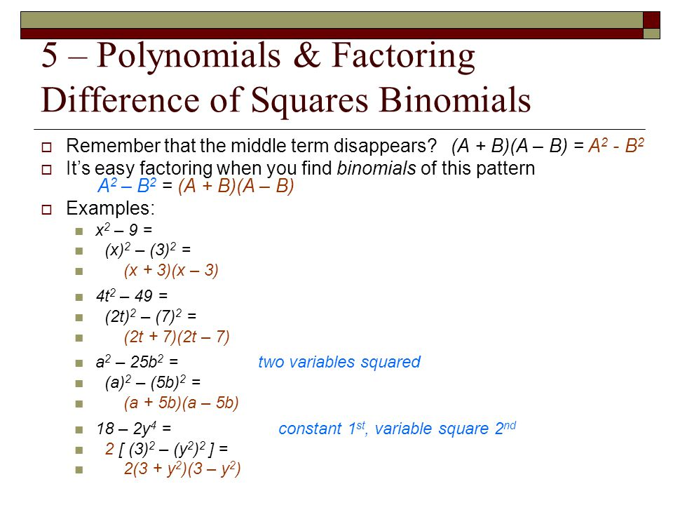 5 – Polynomials & Factoring Difference of Squares Binomials  Remember that the middle term disappears? (A + B)(A – B) = A 2 - B 2  It's easy factori