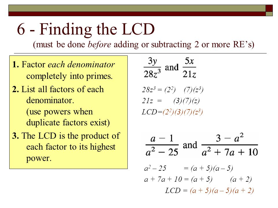 6 - Finding the LCD (must be done before adding or subtracting 2 or more RE's) 1. Factor each denominator completely into primes. 2. List all factors